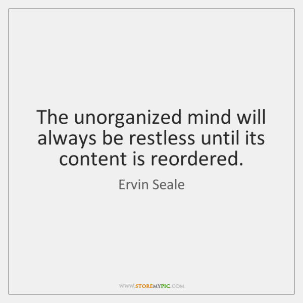 The unorganized mind will always be restless until its content is reordered.
