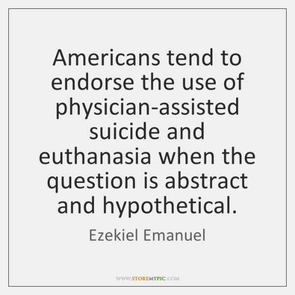 Americans tend to endorse the use of physician-assisted suicide and euthanasia when ...