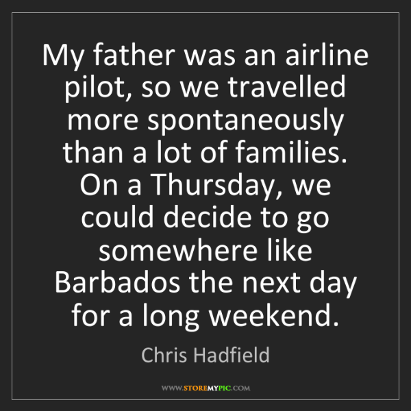 Chris Hadfield: My father was an airline pilot, so we travelled more...