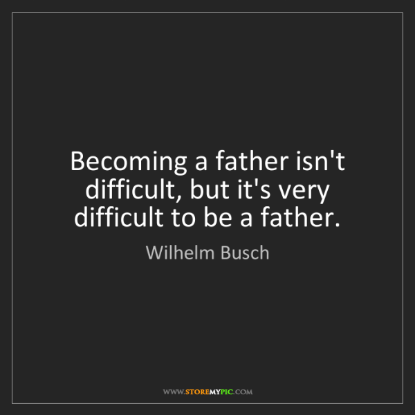Wilhelm Busch: Becoming a father isn't difficult, but it's very difficult...