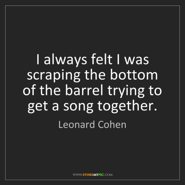 Leonard Cohen: I always felt I was scraping the bottom of the barrel...