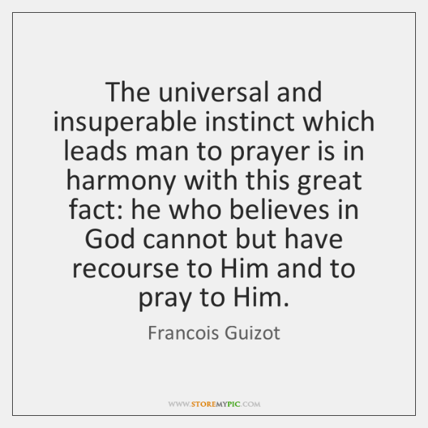 The universal and insuperable instinct which leads man to prayer is in ...