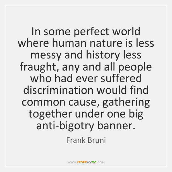 In some perfect world where human nature is less messy and history ...