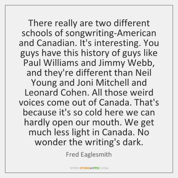 There really are two different schools of songwriting-American and Canadian. It's interesting. ...