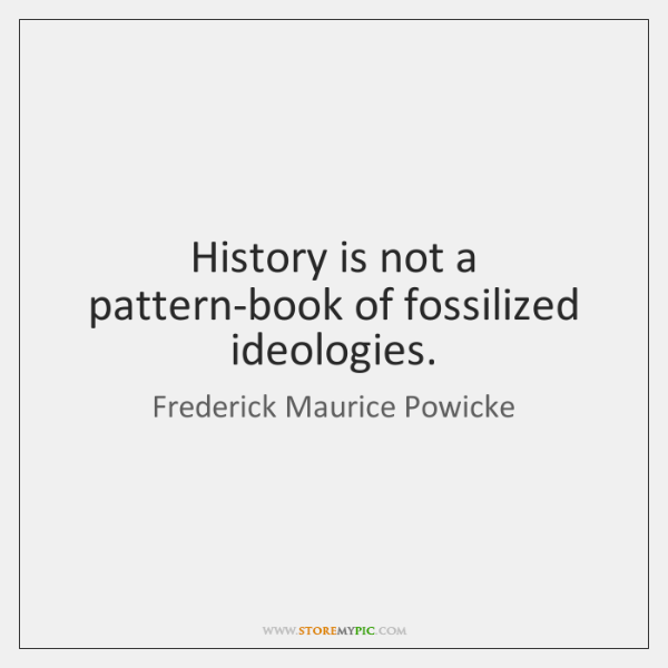 History is not a pattern-book of fossilized ideologies.