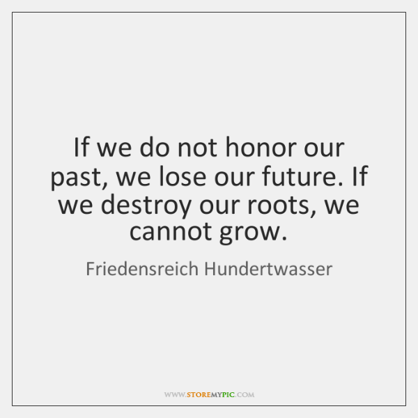 If we do not honor our past, we lose our future. If ...