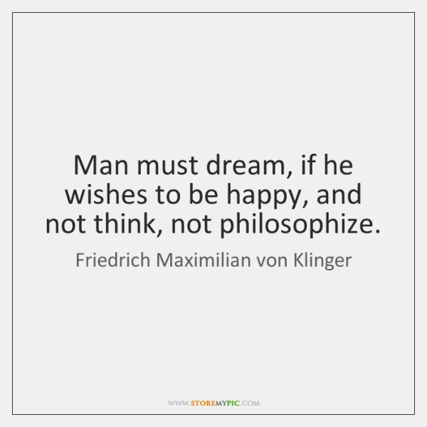 Man must dream, if he wishes to be happy, and not think, ...