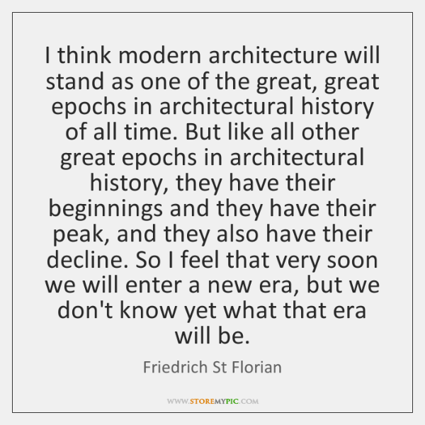 I think modern architecture will stand as one of the great, great ...