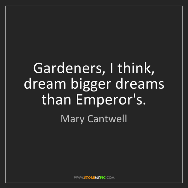 Mary Cantwell: Gardeners, I think, dream bigger dreams than Emperor's.
