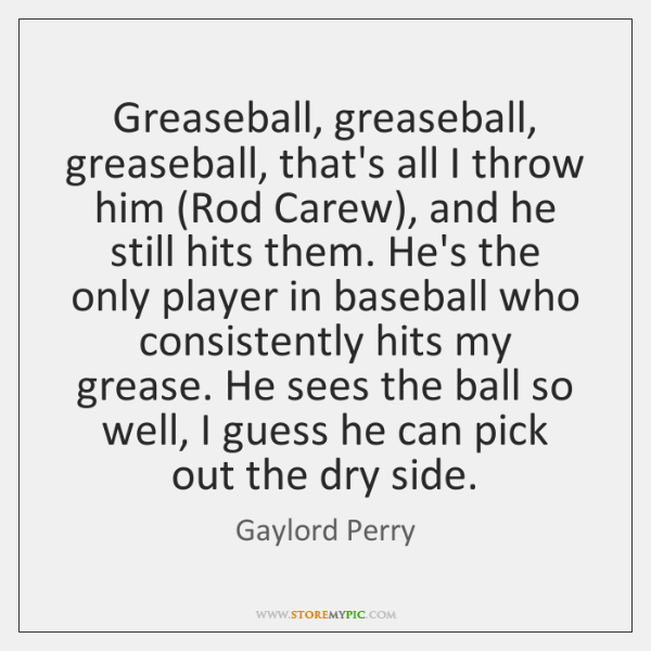 Greaseball, greaseball, greaseball, that's all I throw him (Rod Carew), and he ...