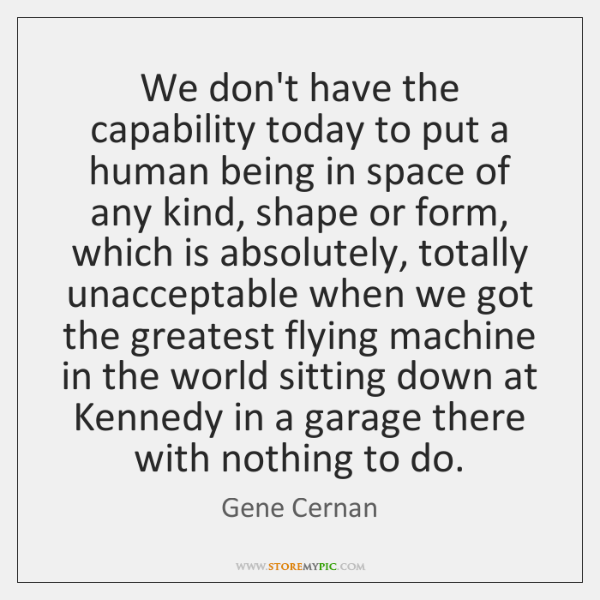 We don't have the capability today to put a human being in ...