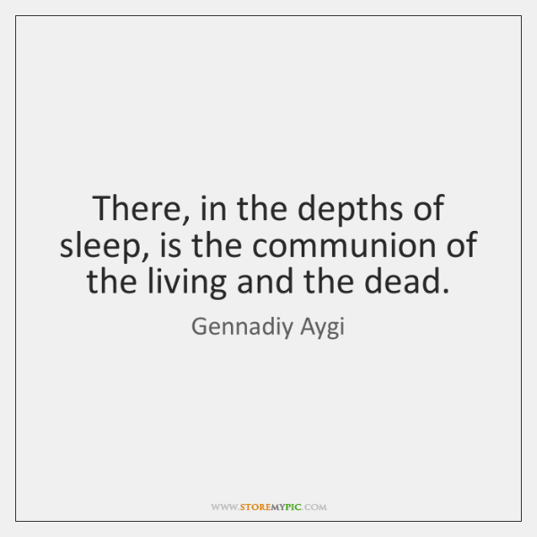 There, in the depths of sleep, is the communion of the living ...
