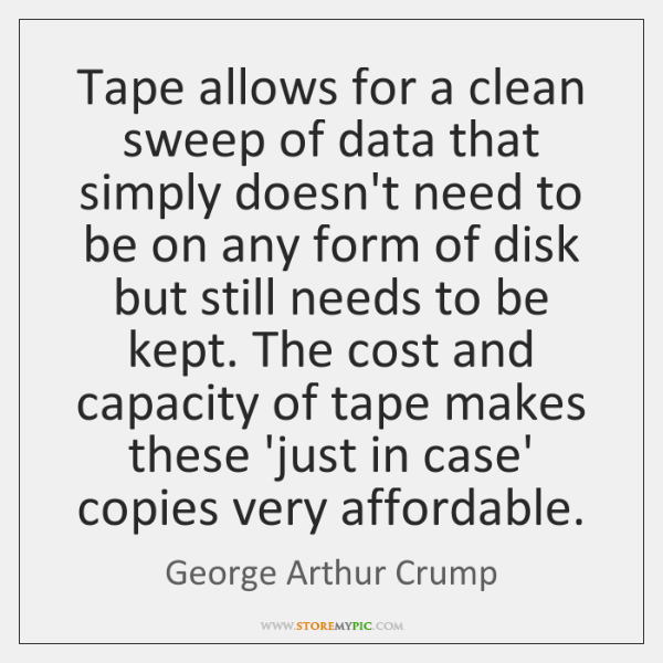 Tape allows for a clean sweep of data that simply doesn't need ...