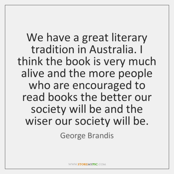 We have a great literary tradition in Australia. I think the book ...