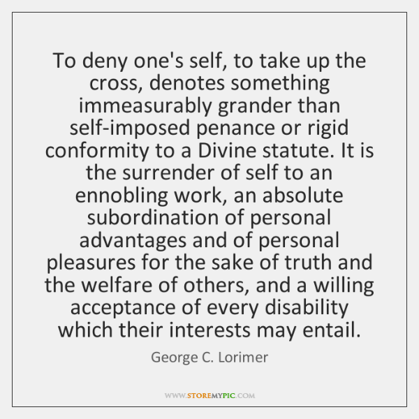 To deny one's self, to take up the cross, denotes something immeasurably ...