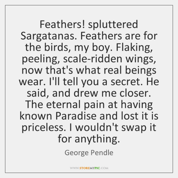 Feathers! spluttered Sargatanas. Feathers are for the birds, my boy. Flaking, peeling, ...