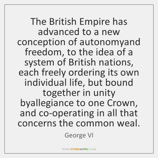 The British Empire has advanced to a new conception of autonomyand freedom, ...