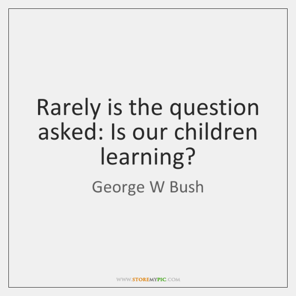 Rarely is the question asked: Is our children learning?