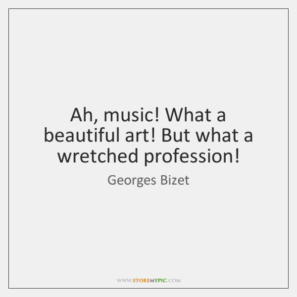 Ah, music! What a beautiful art! But what a wretched profession!