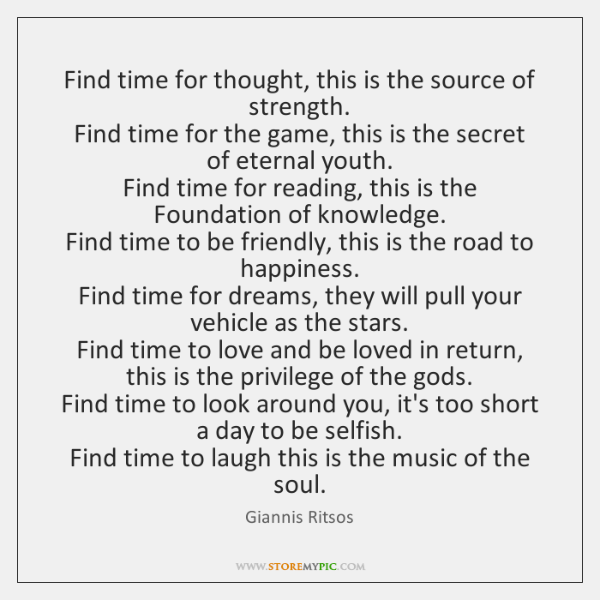 Find time for thought, this is the source of strength.  Find time ...