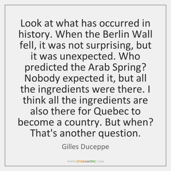 Look at what has occurred in history. When the Berlin Wall fell, ...