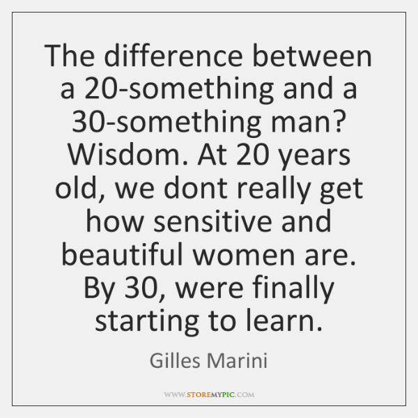 The difference between a 20-something and a 30-something man? Wisdom. At 20 years ...