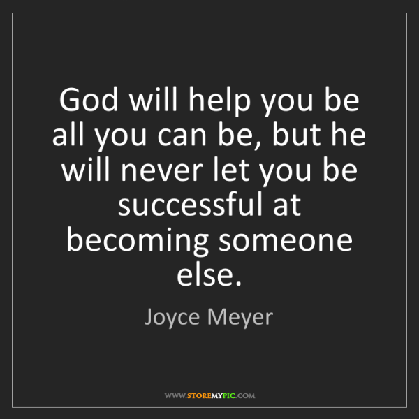 Joyce Meyer: God will help you be all you can be, but he will never...