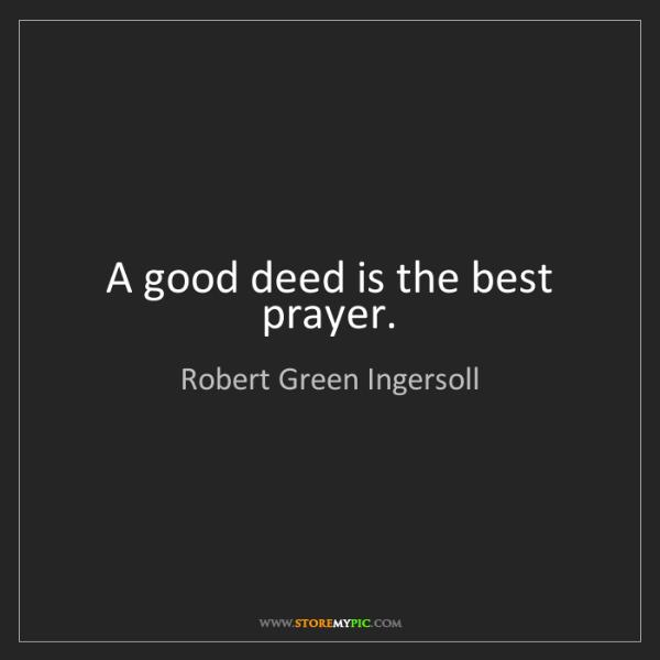 Robert Green Ingersoll: A good deed is the best prayer.