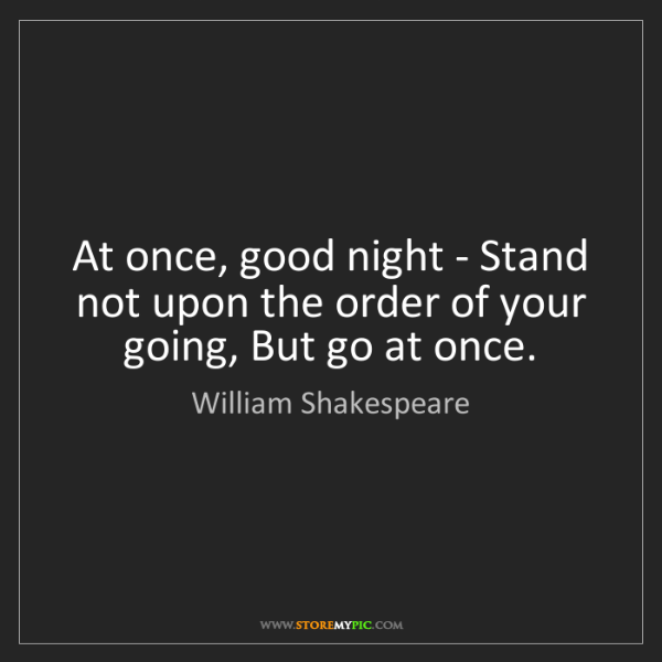 William Shakespeare: At once, good night - Stand not upon the order of your...