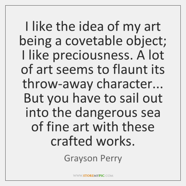 I like the idea of my art being a covetable object; I ...