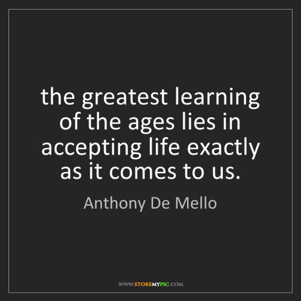 Anthony De Mello: the greatest learning of the ages lies in accepting life...