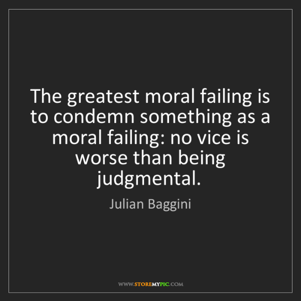 Julian Baggini: The greatest moral failing is to condemn something as...