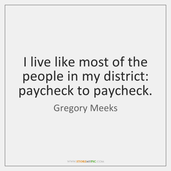 I live like most of the people in my district: paycheck to ...