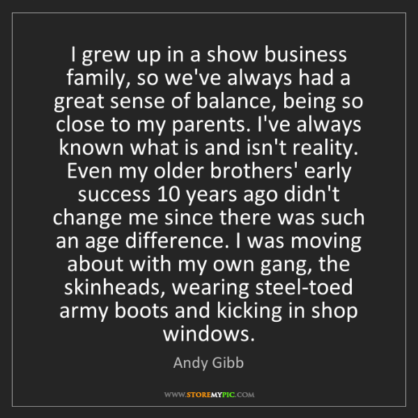 Andy Gibb: I grew up in a show business family, so we've always...