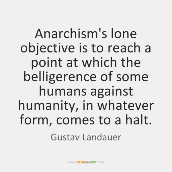Anarchism's lone objective is to reach a point at which the belligerence ...