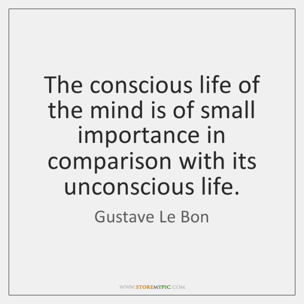 The conscious life of the mind is of small importance in comparison ...