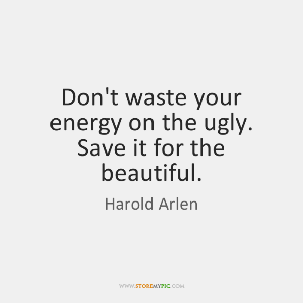 Don't waste your energy on the ugly. Save it for the beautiful.