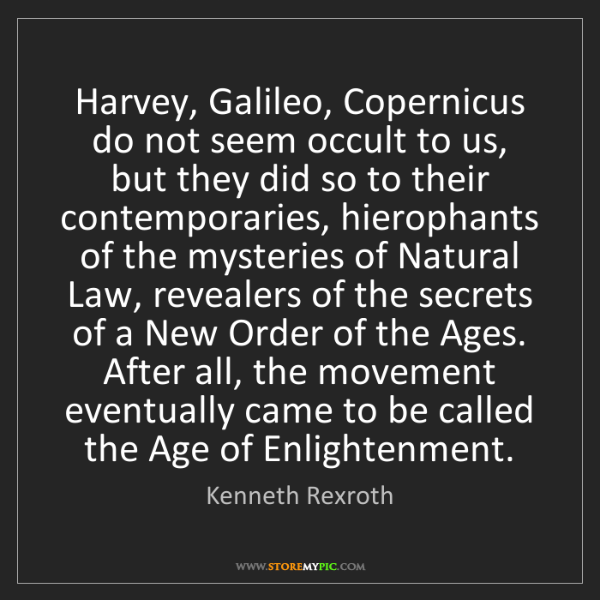 Kenneth Rexroth: Harvey, Galileo, Copernicus do not seem occult to us,...