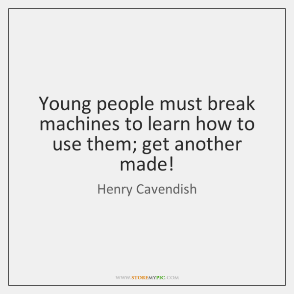 Young people must break machines to learn how to use them; get ...