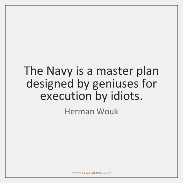 The Navy is a master plan designed by geniuses for execution by ...