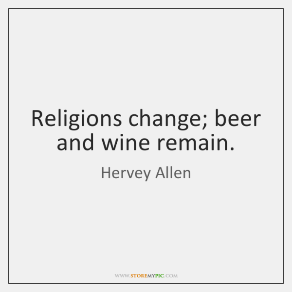 Religions change; beer and wine remain.