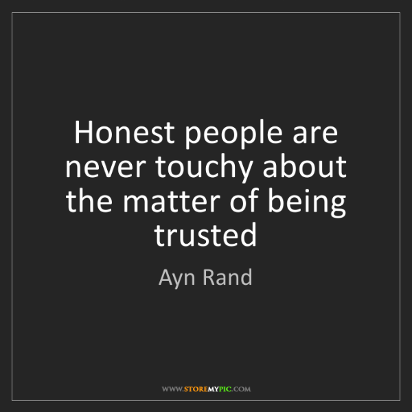 Ayn Rand: Honest people are never touchy about the matter of being...