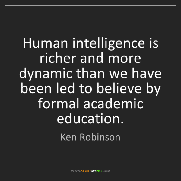Ken Robinson: Human intelligence is richer and more dynamic than we...