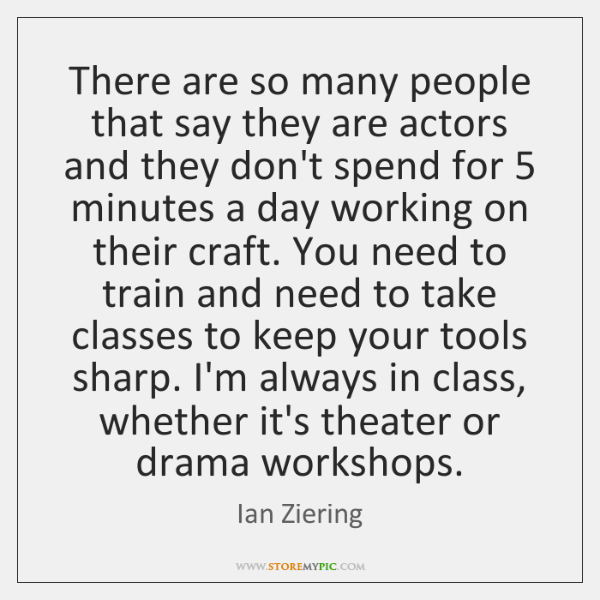 There are so many people that say they are actors and they ...