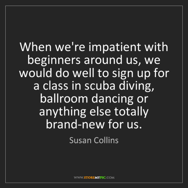 Susan Collins: When we're impatient with beginners around us, we would...