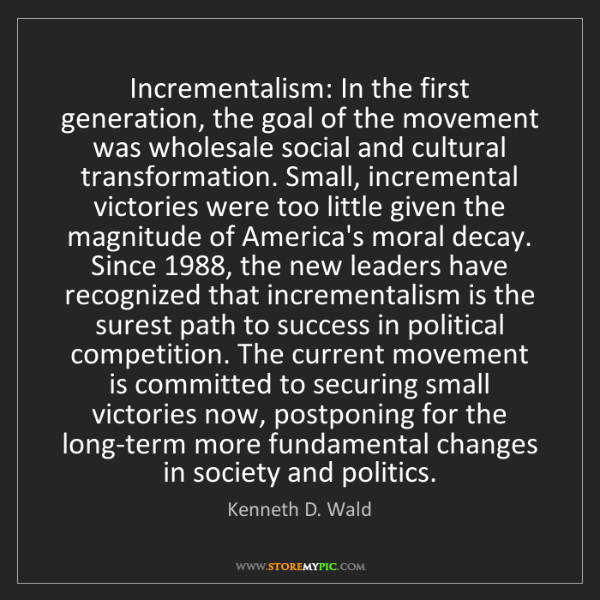 Kenneth D. Wald: Incrementalism: In the first generation, the goal of...