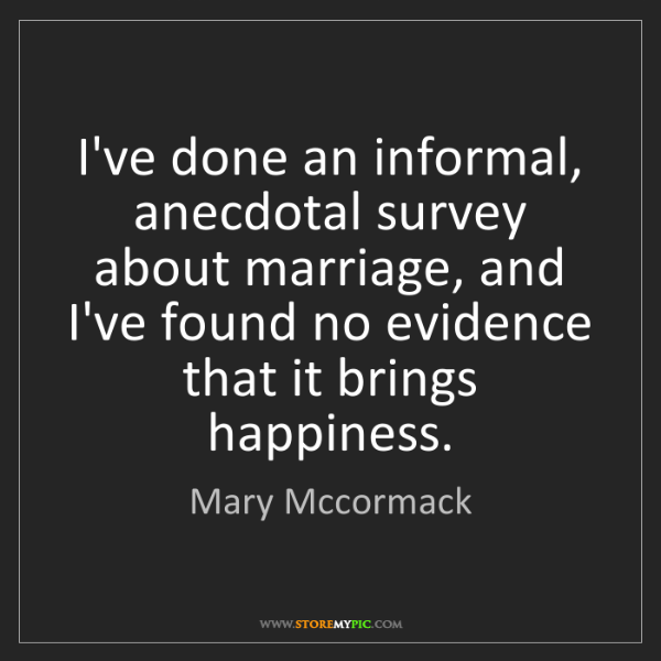 Mary Mccormack: I've done an informal, anecdotal survey about marriage,...