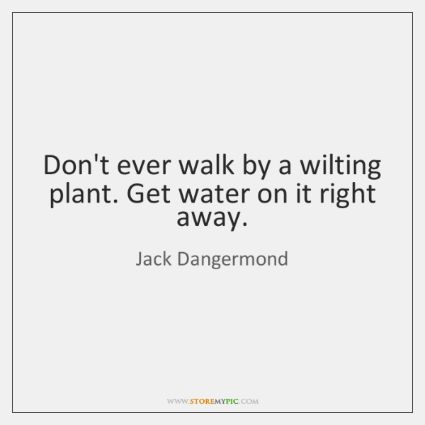 Don't ever walk by a wilting plant. Get water on it right ...