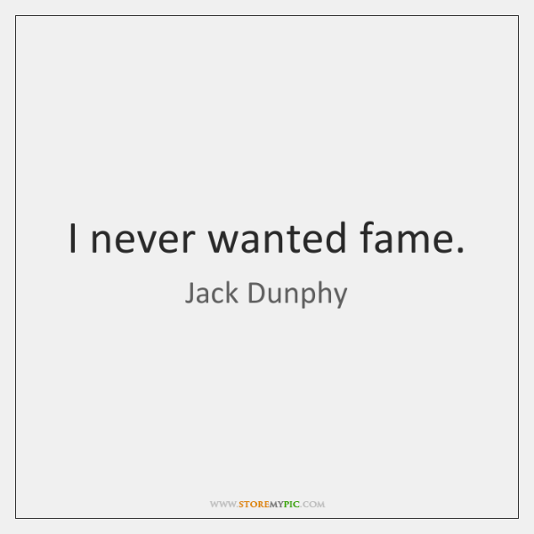 I never wanted fame.