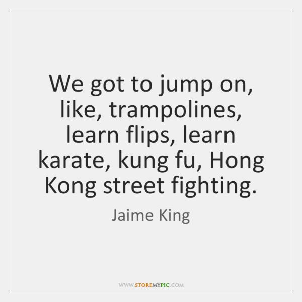 We got to jump on, like, trampolines, learn flips, learn karate, kung ...